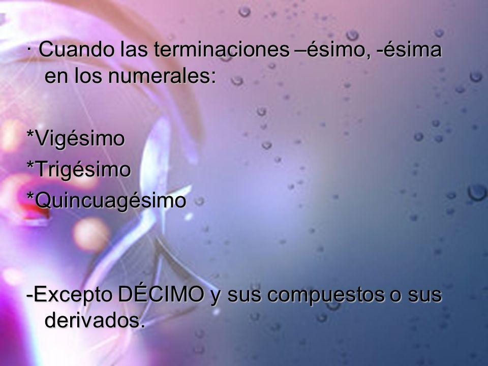 · Cuando las terminaciones –ésimo, -ésima en los numerales: *Vigésimo*Trigésimo*Quincuagésimo -Excepto DÉCIMO y sus compuestos o sus derivados.