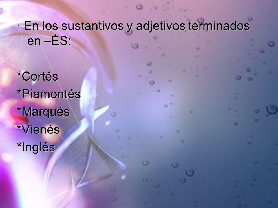 · En los sustantivos y adjetivos terminados en –ÉS: *Cortés*Piamontés*Marqués*Vienés*Inglés