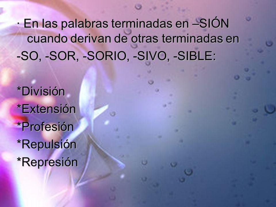 · En las palabras terminadas en –SIÓN cuando derivan de otras terminadas en -SO, -SOR, -SORIO, -SIVO, -SIBLE: *División*Extensión*Profesión*Repulsión*