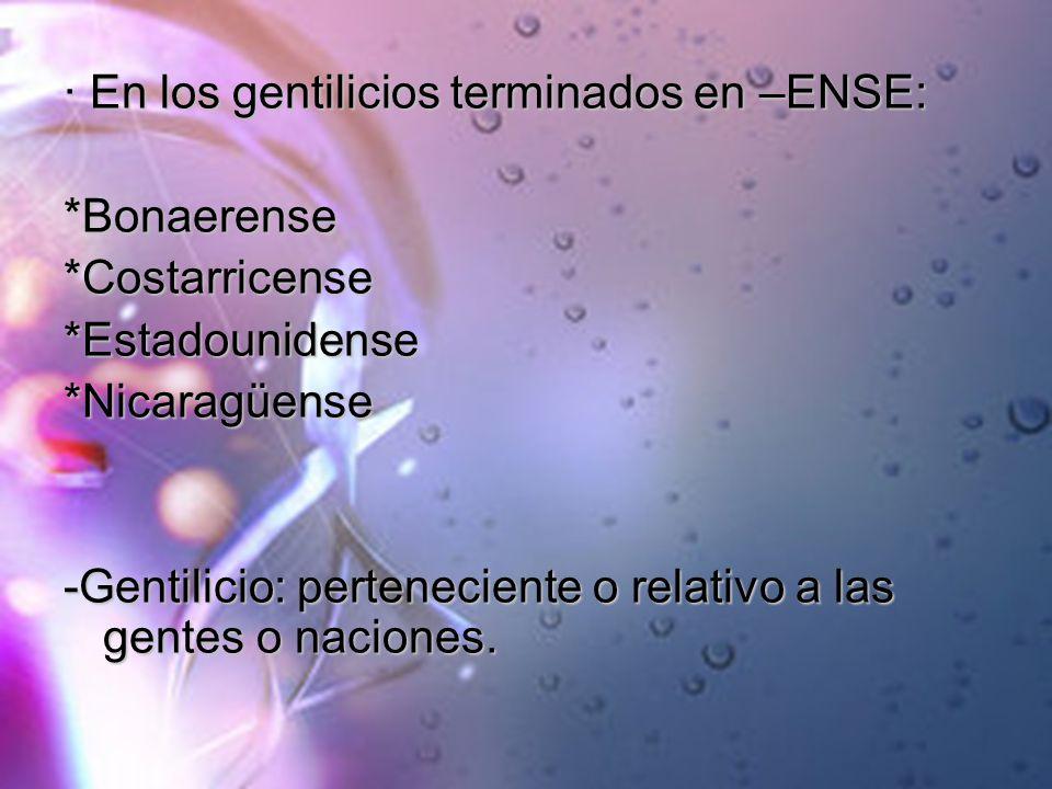 · En los gentilicios terminados en –ENSE: *Bonaerense*Costarricense*Estadounidense*Nicaragüense -Gentilicio: perteneciente o relativo a las gentes o n