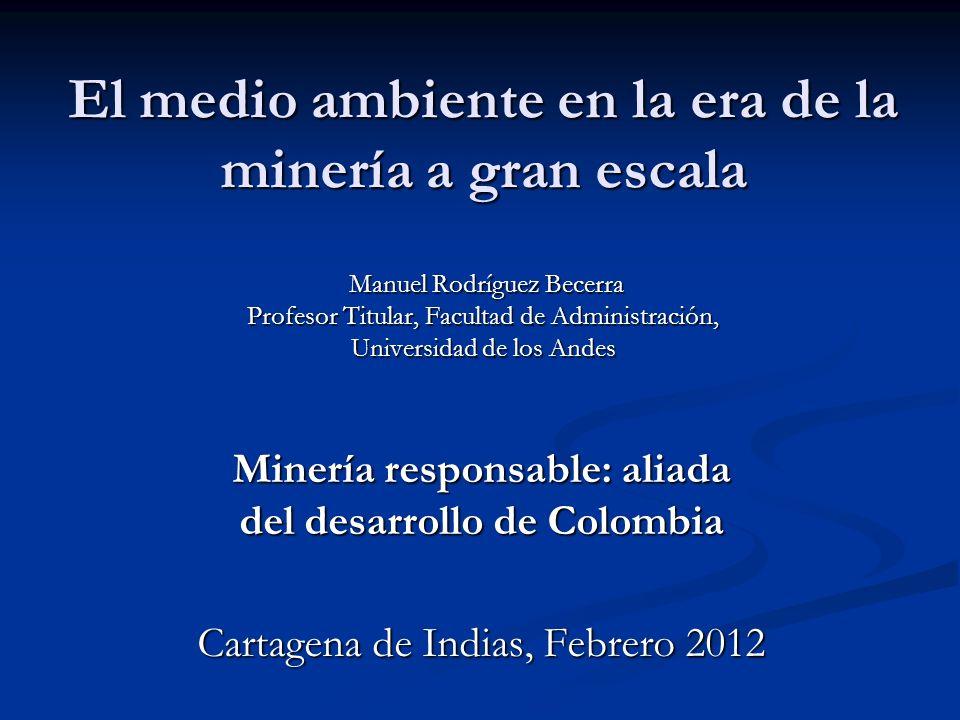 El medio ambiente en la era de la minería a gran escala Manuel Rodríguez Becerra Profesor Titular, Facultad de Administración, Universidad de los Ande