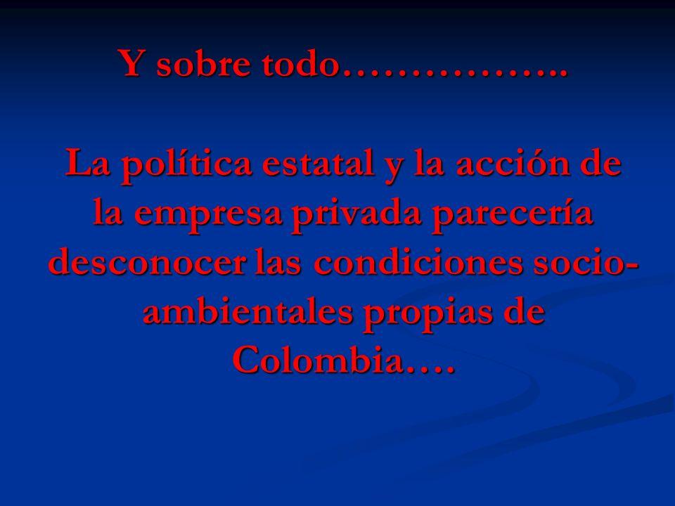 Y sobre todo…………….. La política estatal y la acción de la empresa privada parecería desconocer las condiciones socio- ambientales propias de Colombia…