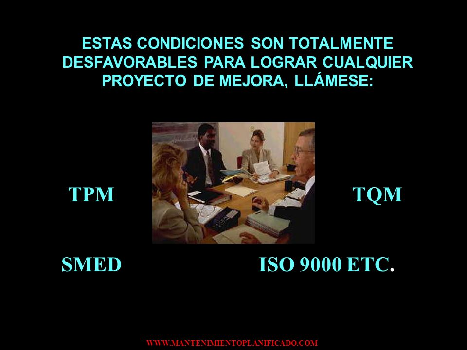 WWW.MANTENIMIENTOPLANIFICADO.COM ESTAS CONDICIONES SON TOTALMENTE DESFAVORABLES PARA LOGRAR CUALQUIER PROYECTO DE MEJORA, LLÁMESE: TPM TQM SMED ISO 90