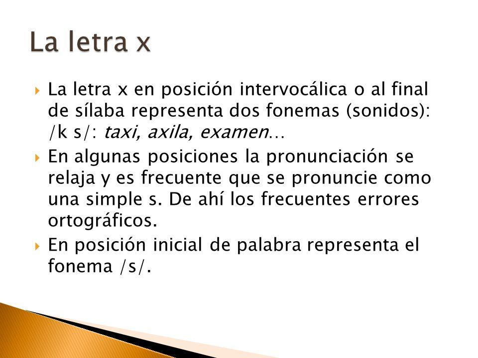La letra x en posición intervocálica o al final de sílaba representa dos fonemas (sonidos): /k s/: taxi, axila, examen… En algunas posiciones la pronu