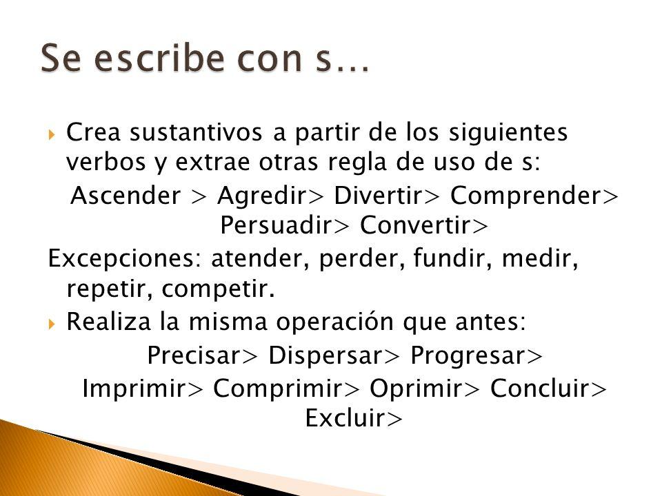 Crea sustantivos a partir de los siguientes verbos y extrae otras regla de uso de s: Ascender > Agredir> Divertir> Comprender> Persuadir> Convertir> E