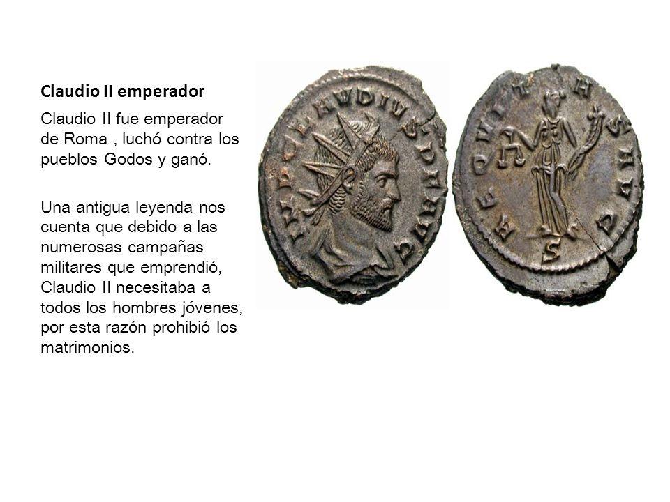 Claudio II emperador Claudio II fue emperador de Roma, luchó contra los pueblos Godos y ganó. Una antigua leyenda nos cuenta que debido a las numerosa