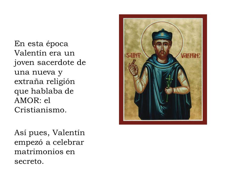En esta época Valentín era un joven sacerdote de una nueva y extraña religión que hablaba de AMOR: el Cristianismo. Así pues, Valentín empezó a celebr
