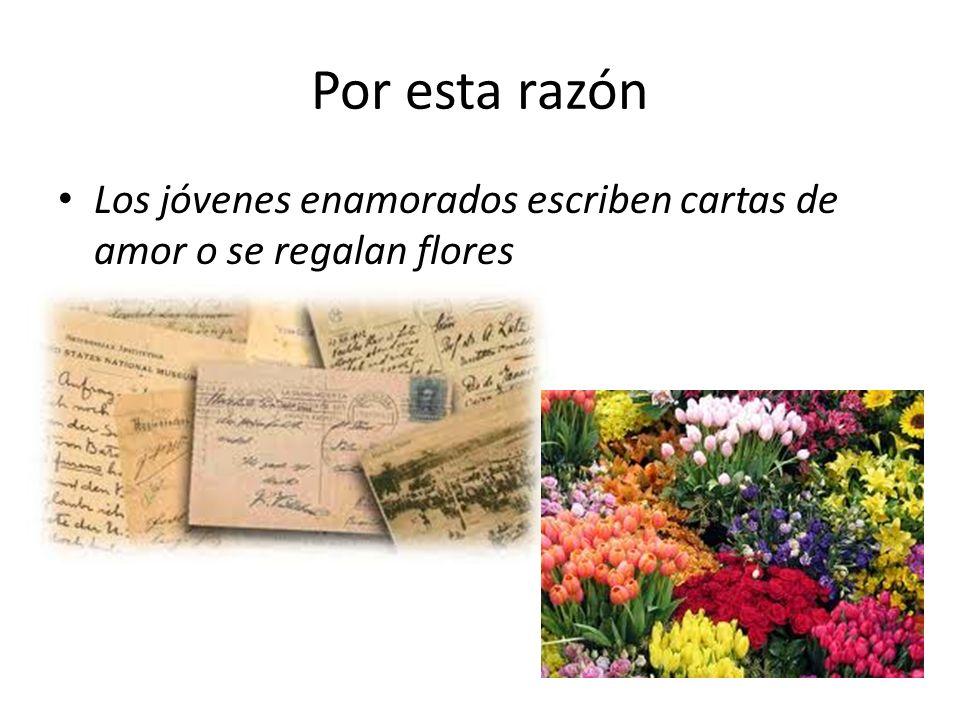 Por esta razón Los jóvenes enamorados escriben cartas de amor o se regalan flores