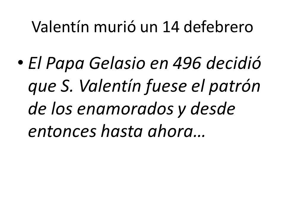 Valentín murió un 14 defebrero El Papa Gelasio en 496 decidió que S. Valentín fuese el patrón de los enamorados y desde entonces hasta ahora…