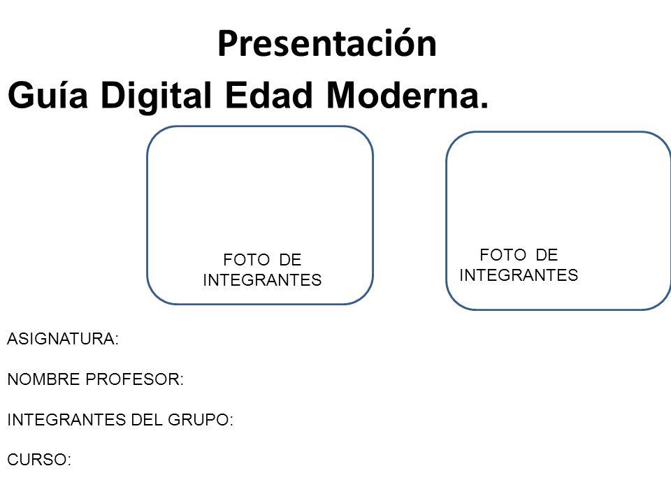 Presentación ASIGNATURA: NOMBRE PROFESOR: INTEGRANTES DEL GRUPO: CURSO: Guía Digital Edad Moderna. FOTO DE INTEGRANTES