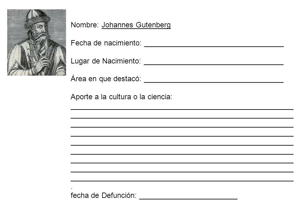 Nombre: Johannes Gutenberg Fecha de nacimiento: __________________________________ Lugar de Nacimiento: __________________________________ Área en que