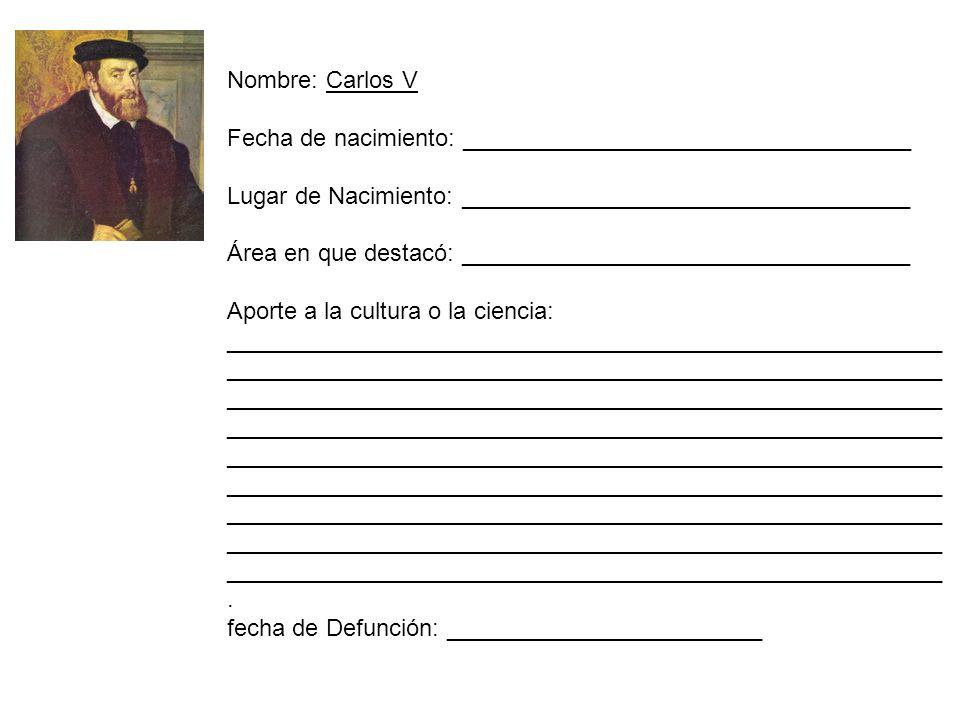 Nombre: Carlos V Fecha de nacimiento: __________________________________ Lugar de Nacimiento: __________________________________ Área en que destacó:
