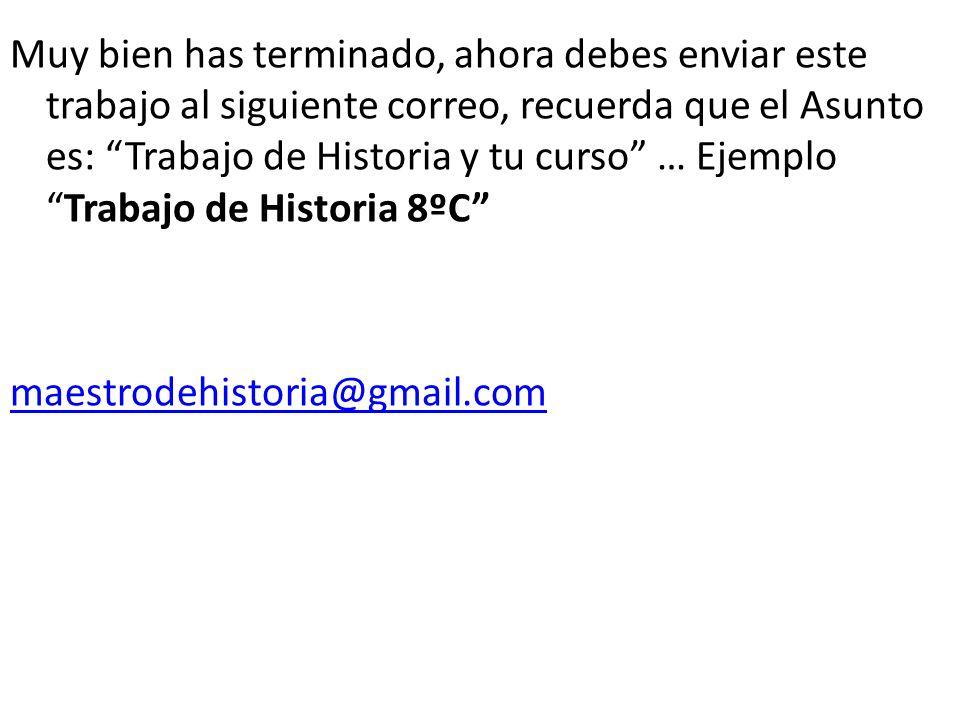 Muy bien has terminado, ahora debes enviar este trabajo al siguiente correo, recuerda que el Asunto es: Trabajo de Historia y tu curso … EjemploTrabaj