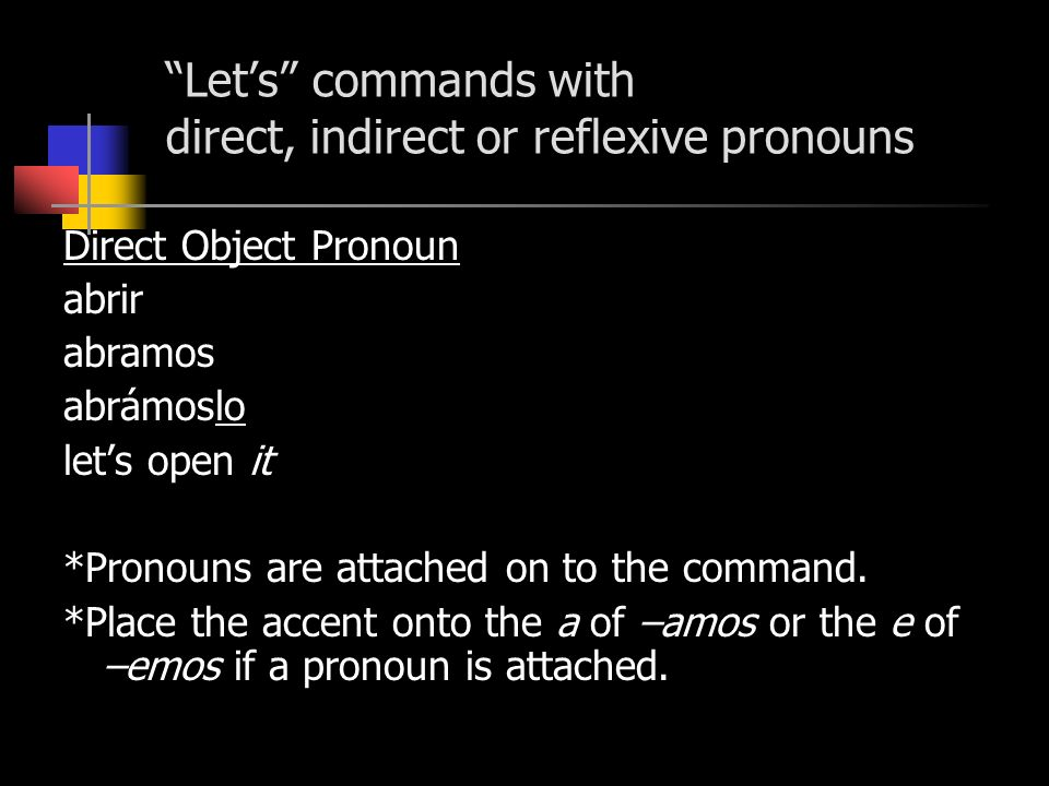 Lets commands with direct, indirect or reflexive pronouns Direct Object Pronoun abrir abramos abrámoslo lets open it *Pronouns are attached on to the command.