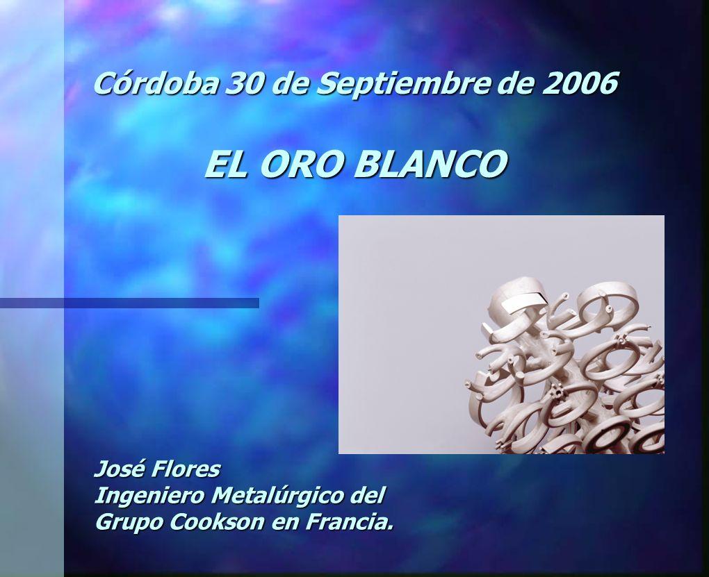 Córdoba 30 de Septiembre de 2006 EL ORO BLANCO José Flores Ingeniero Metalúrgico del Grupo Cookson en Francia.