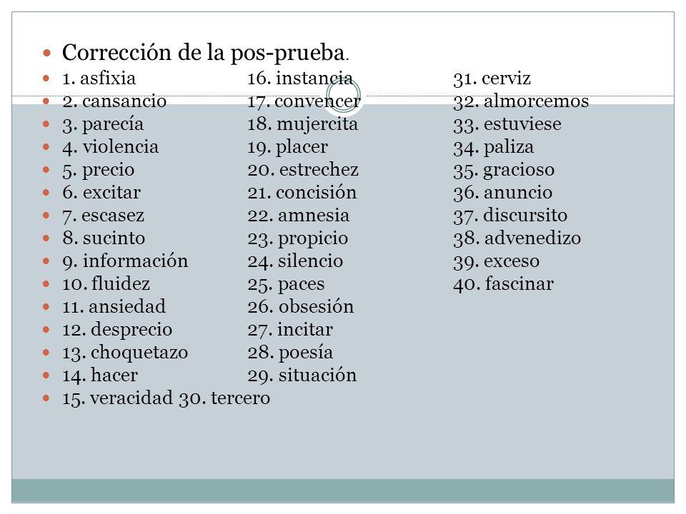 Corrección de la pos-prueba. 1. asfixia16. instancia31. cerviz 2. cansancio17. convencer32. almorcemos 3. parecía18. mujercita33. estuviese 4. violenc