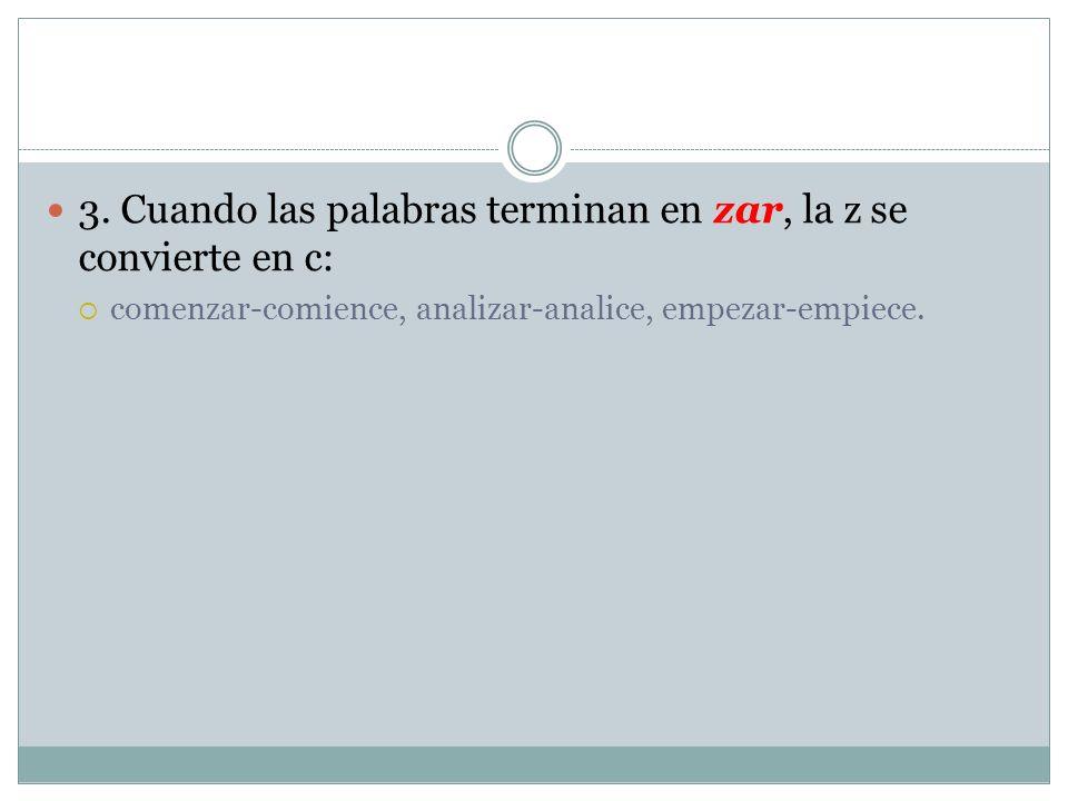 3. Cuando las palabras terminan en zar, la z se convierte en c: comenzar-comience, analizar-analice, empezar-empiece.