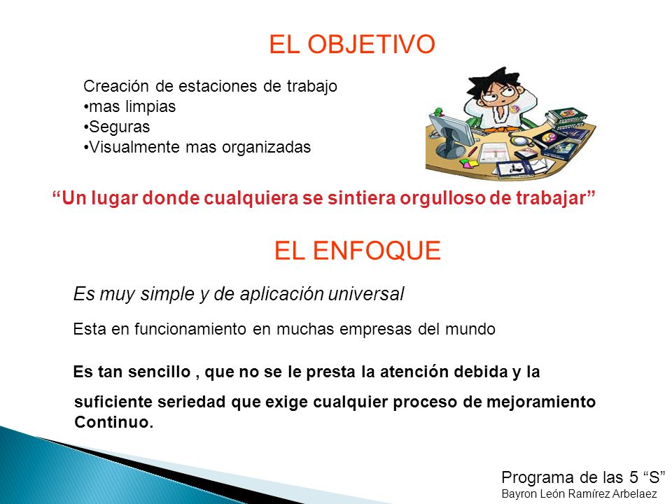 Programa de las 5 S Bayron León Ramírez Arbelaez PROPOSITO El propósito del Seiri o clasificar significa retirar de los puestos de trabajo todos los elementos que no son necesarios para las operaciones de producción o de oficina cotidianas.