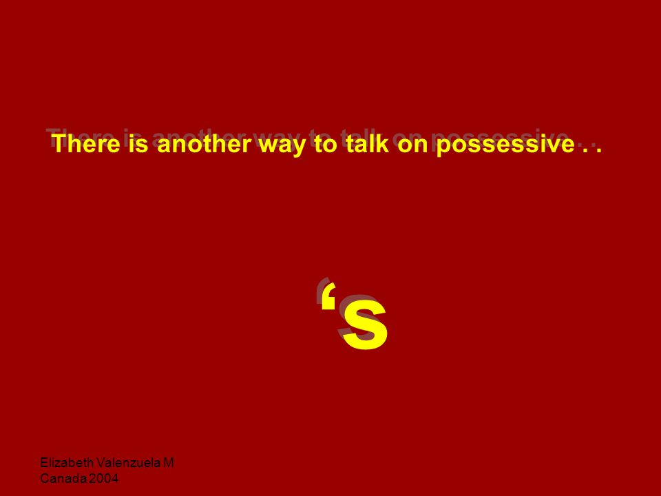 Elizabeth Valenzuela M Canada 2004 There is another way to talk on possessive..