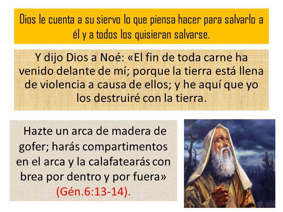 Dios le cuenta a su siervo lo que piensa hacer para salvarlo a él y a todos los quisieran salvarse. Y dijo Dios a Noé: «El fin de toda carne ha venido