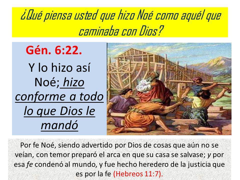¿Qué piensa usted que hizo Noé como aquél que caminaba con Dios? Gén. 6:22. Y lo hizo así Noé; hizo conforme a todo lo que Dios le mandó Por fe Noé, s