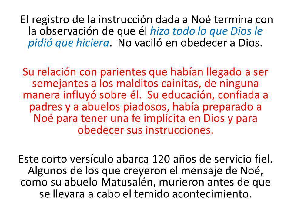 El registro de la instrucción dada a Noé termina con la observación de que él hizo todo lo que Dios le pidió que hiciera. No vaciló en obedecer a Dios