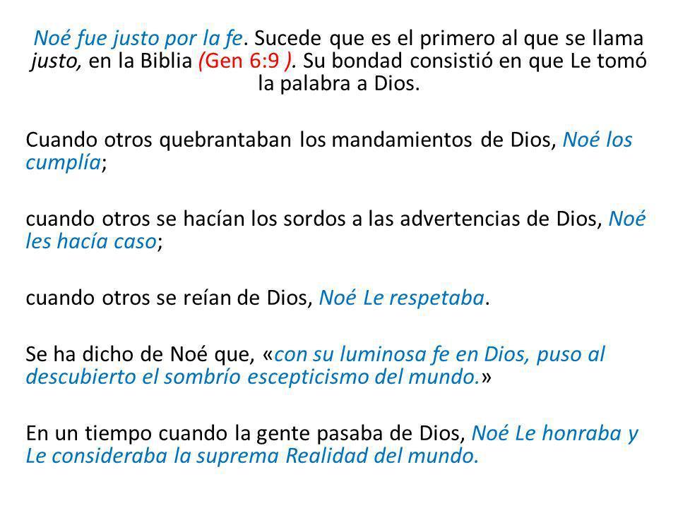 Noé fue justo por la fe. Sucede que es el primero al que se llama justo, en la Biblia (Gen 6:9 ). Su bondad consistió en que Le tomó la palabra a Dios