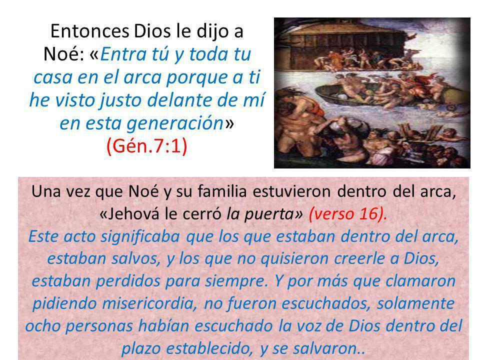 Entonces Dios le dijo a Noé: «Entra tú y toda tu casa en el arca porque a ti he visto justo delante de mí en esta generación» (Gén.7:1) Una vez que No