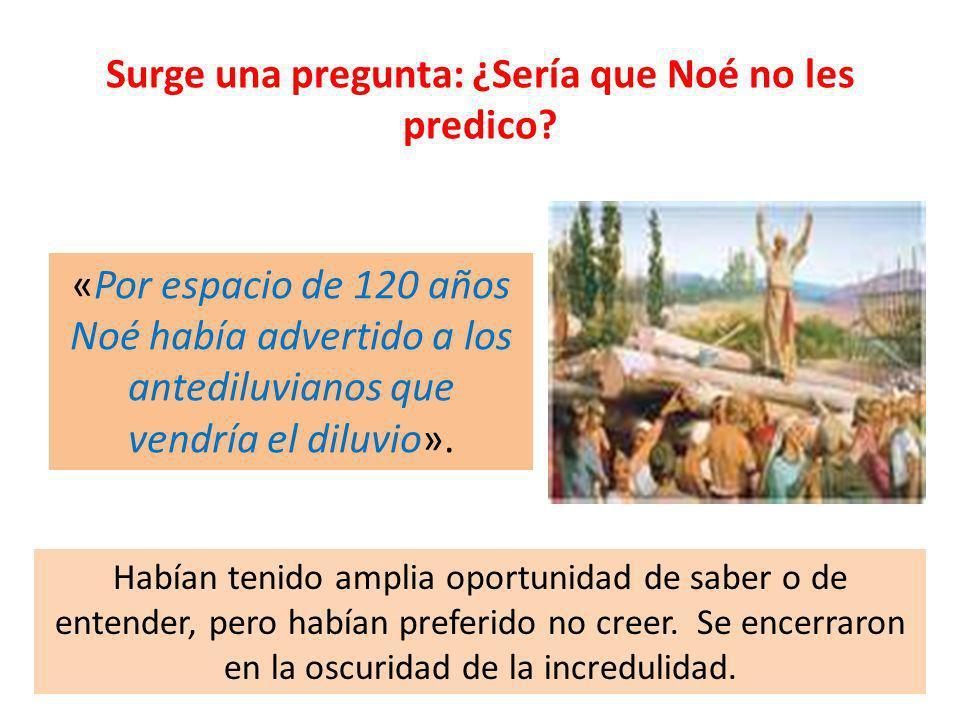 Surge una pregunta: ¿Sería que Noé no les predico? «Por espacio de 120 años Noé había advertido a los antediluvianos que vendría el diluvio». Habían t