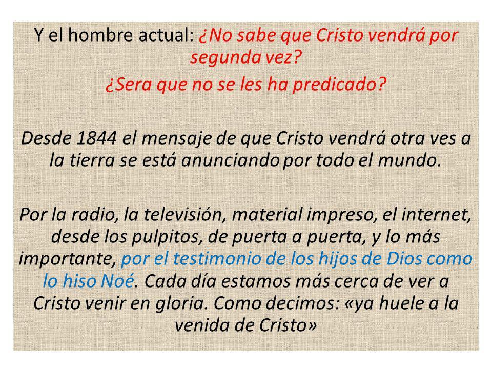 Y el hombre actual: ¿No sabe que Cristo vendrá por segunda vez? ¿Sera que no se les ha predicado? Desde 1844 el mensaje de que Cristo vendrá otra ves