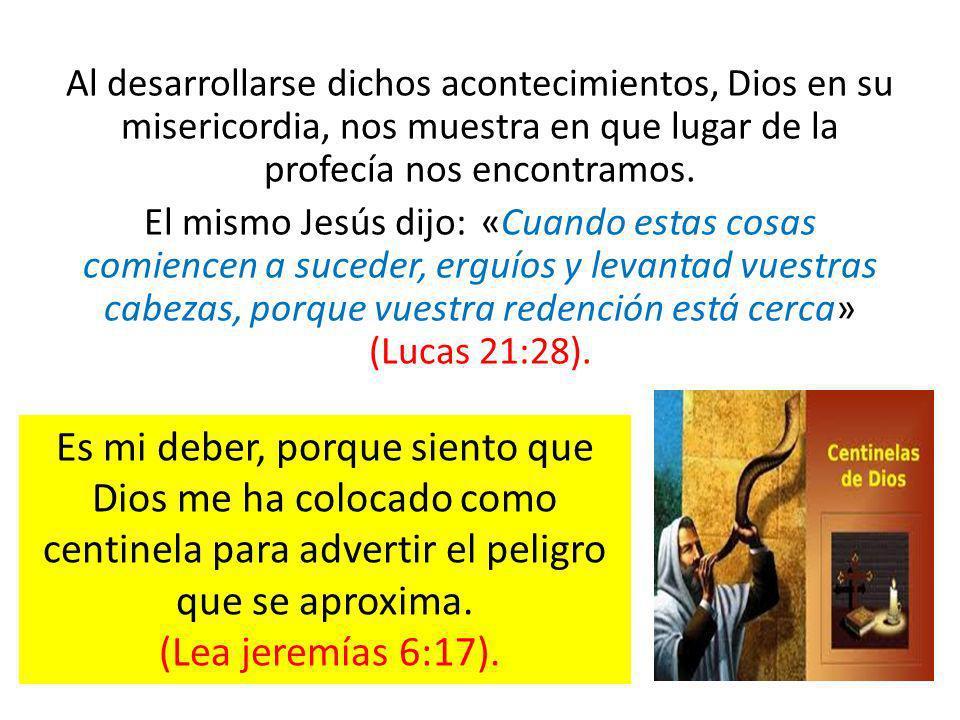 Al desarrollarse dichos acontecimientos, Dios en su misericordia, nos muestra en que lugar de la profecía nos encontramos. El mismo Jesús dijo: «Cuand