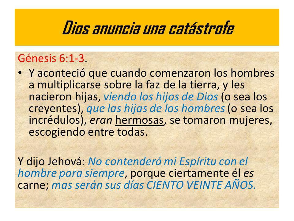 Dios anuncia una catástrofe Génesis 6:1-3. Y aconteció que cuando comenzaron los hombres a multiplicarse sobre la faz de la tierra, y les nacieron hij
