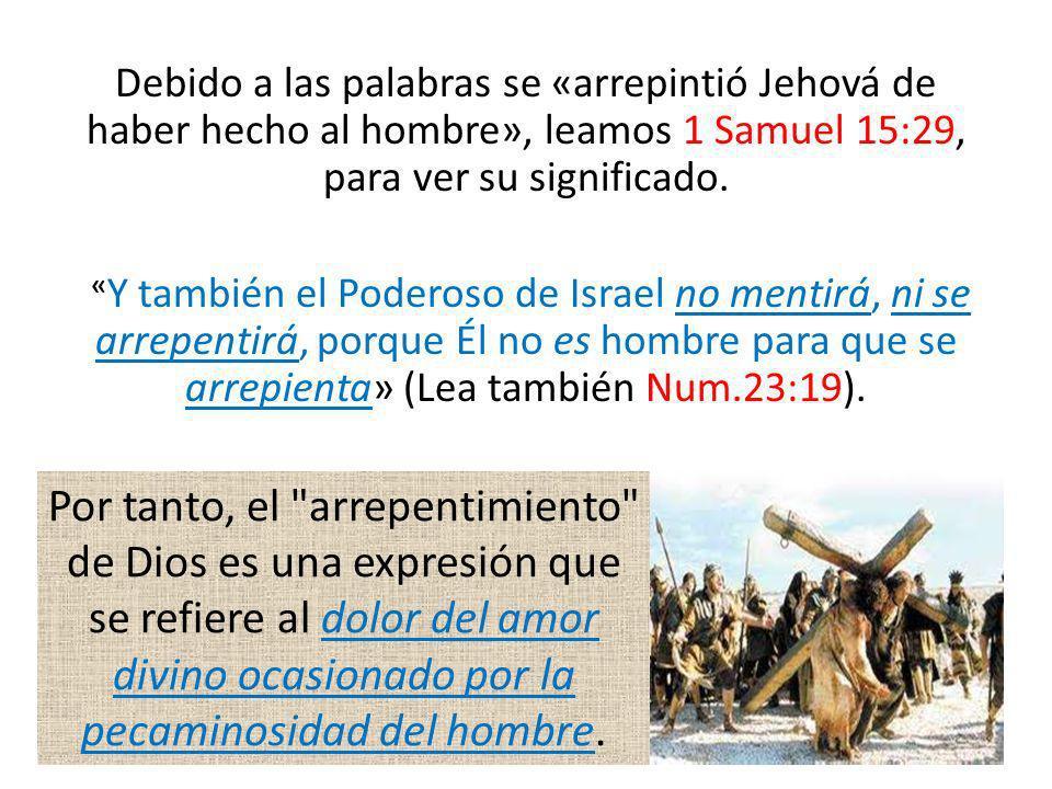 Debido a las palabras se «arrepintió Jehová de haber hecho al hombre», leamos 1 Samuel 15:29, para ver su significado. « Y también el Poderoso de Isra