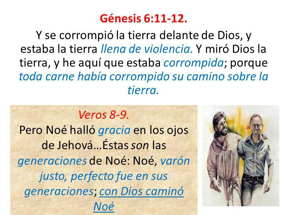 Génesis 6:11-12. Y se corrompió la tierra delante de Dios, y estaba la tierra llena de violencia. Y miró Dios la tierra, y he aquí que estaba corrompi