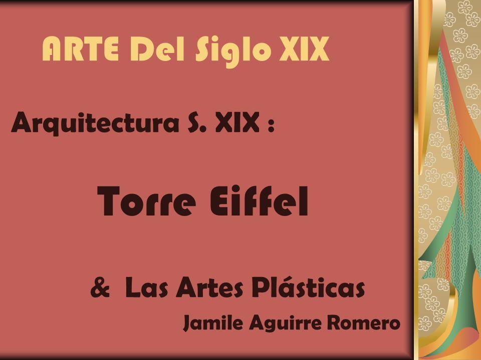 ARTE Del Siglo XIX Arquitectura S. XIX : Torre Eiffel & Las Artes Plásticas Jamile Aguirre Romero