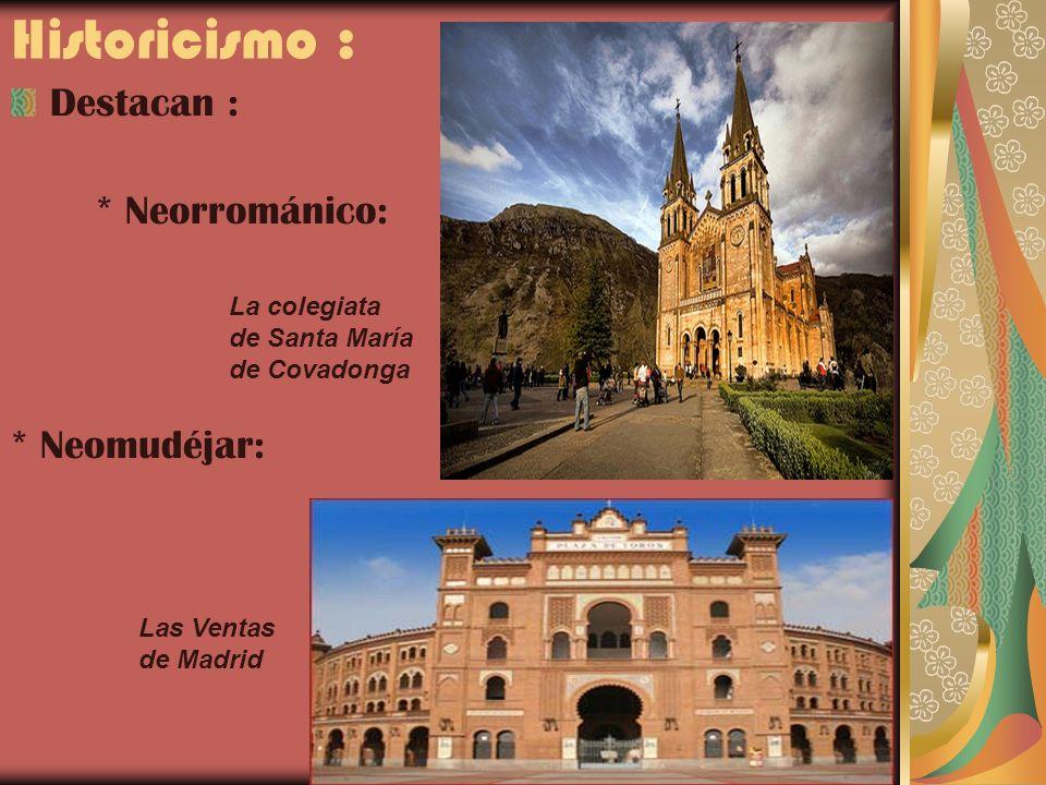 Historicismo : Destacan : * Neorrománico: * Neomudéjar: La colegiata de Santa María de Covadonga Las Ventas de Madrid