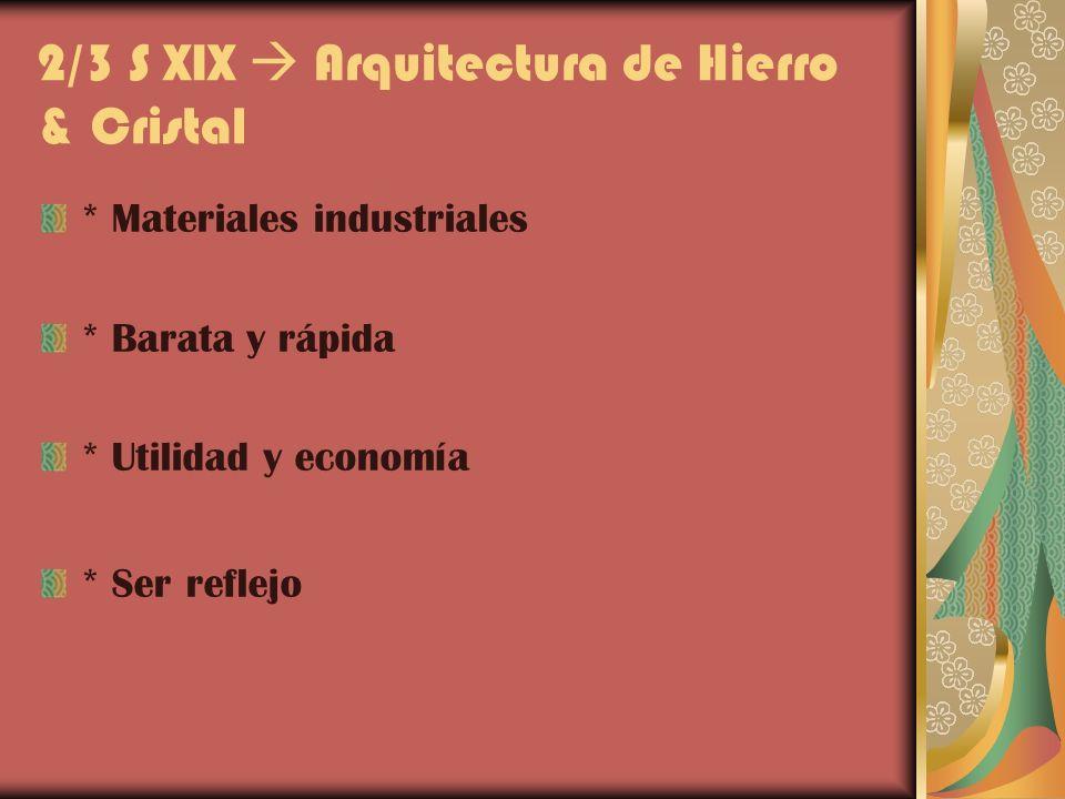 2/3 S XIX Arquitectura de Hierro & Cristal * Materiales industriales * Barata y rápida * Utilidad y economía * Ser reflejo