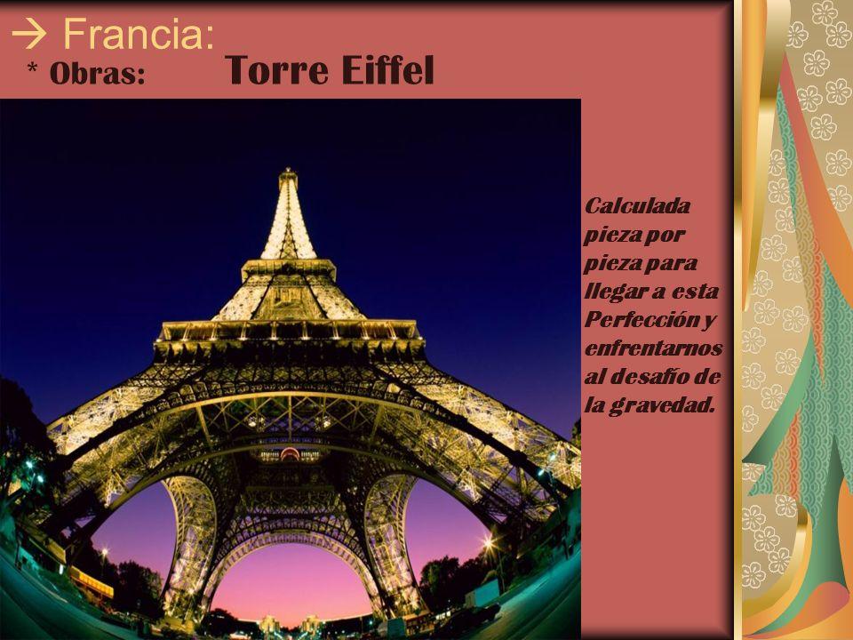 Francia: * Obras: Torre Eiffel Calculada pieza por pieza para llegar a esta Perfección y enfrentarnos al desafío de la gravedad.