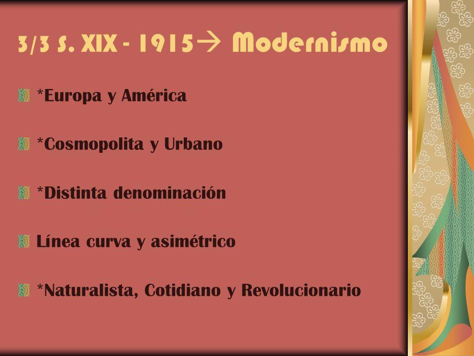 3/3 S. XIX - 1915 Modernismo *Europa y América *Cosmopolita y Urbano *Distinta denominación Línea curva y asimétrico *Naturalista, Cotidiano y Revoluc