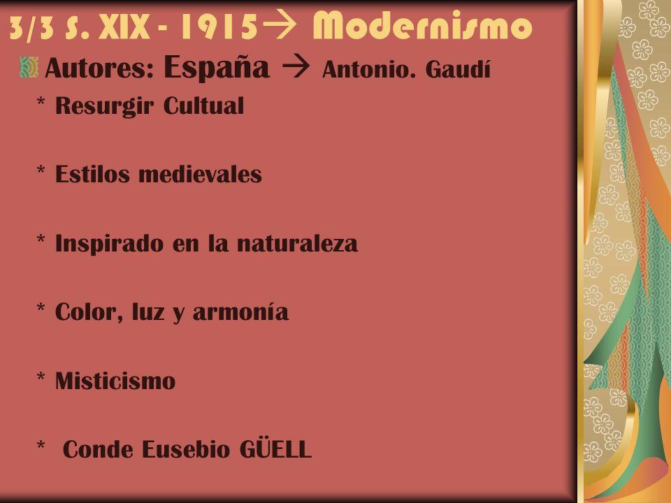 3/3 S. XIX - 1915 Modernismo Autores: España Antonio. Gaudí * Resurgir Cultual * Estilos medievales * Inspirado en la naturaleza * Color, luz y armoní