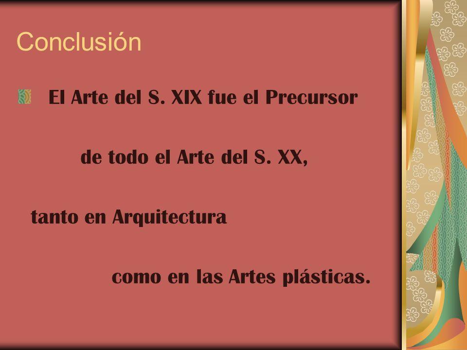 Conclusión El Arte del S. XIX fue el Precursor de todo el Arte del S. XX, tanto en Arquitectura como en las Artes plásticas.