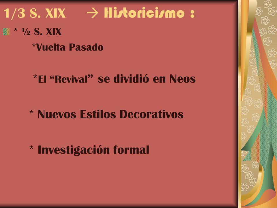 1/3 S. XIX Historicismo : * ½ S. XIX *Vuelta Pasado * El Revival se dividió en Neos * Nuevos Estilos Decorativos * Investigación formal