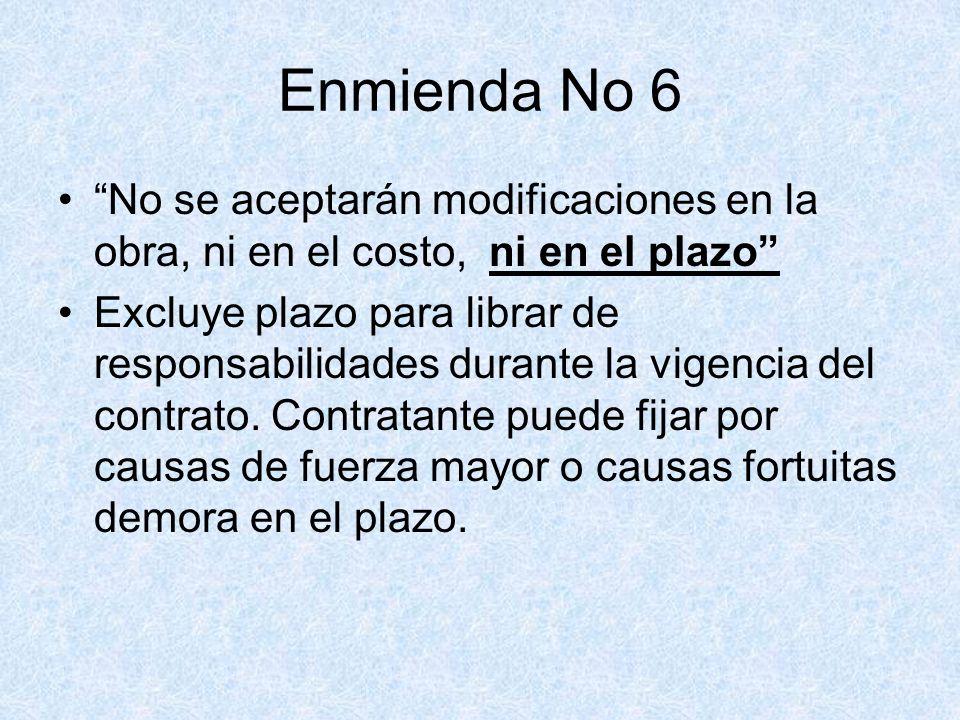 Enmienda No 6 No se aceptarán modificaciones en la obra, ni en el costo, ni en el plazo Excluye plazo para librar de responsabilidades durante la vige