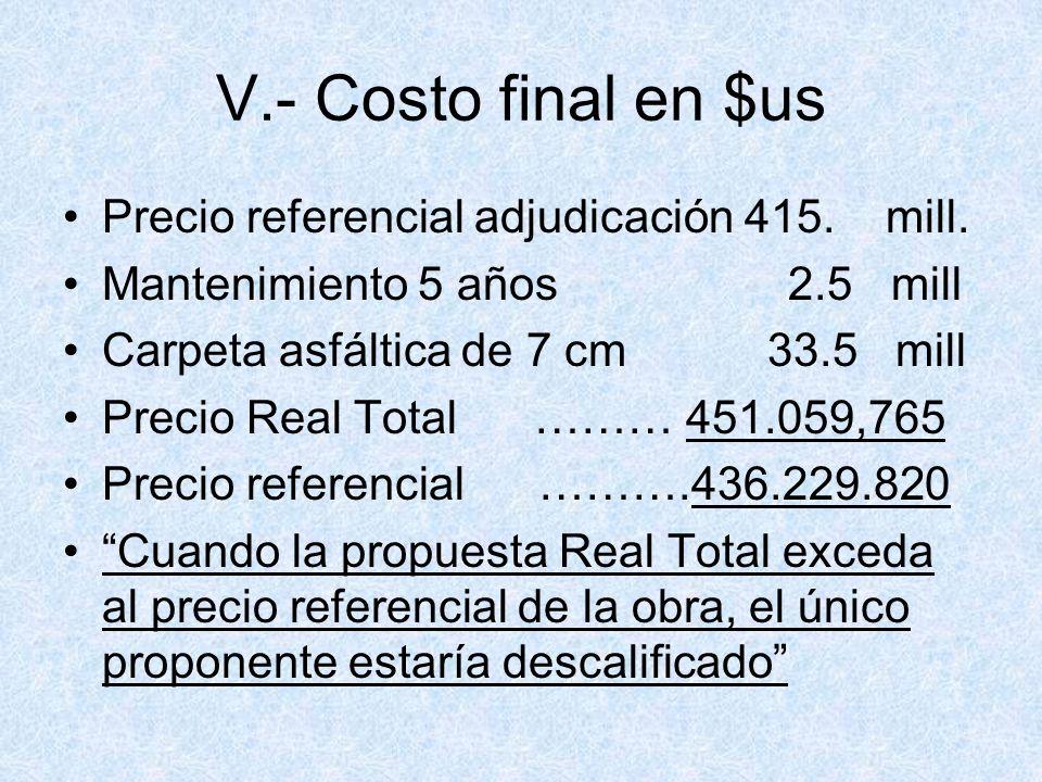 V.- Costo final en $us Precio referencial adjudicación 415. mill. Mantenimiento 5 años 2.5 mill Carpeta asfáltica de 7 cm 33.5 mill Precio Real Total