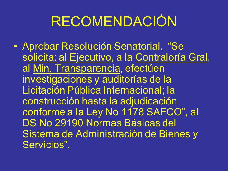 RECOMENDACIÓN Aprobar Resolución Senatorial. Se solicita: al Ejecutivo, a la Contraloría Gral, al Min. Transparencia, efectúen investigaciones y audit