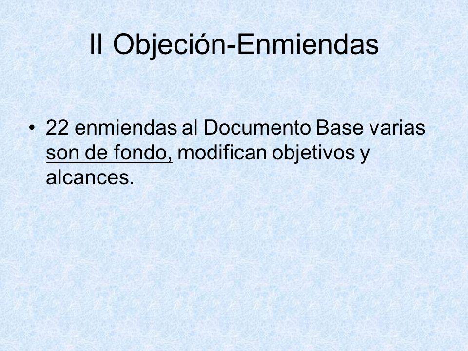 II Objeción-Enmiendas 22 enmiendas al Documento Base varias son de fondo, modifican objetivos y alcances.