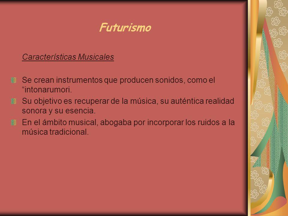 Futurismo Características Musicales Se crean instrumentos que producen sonidos, como el intonarumori. Su objetivo es recuperar de la música, su autént