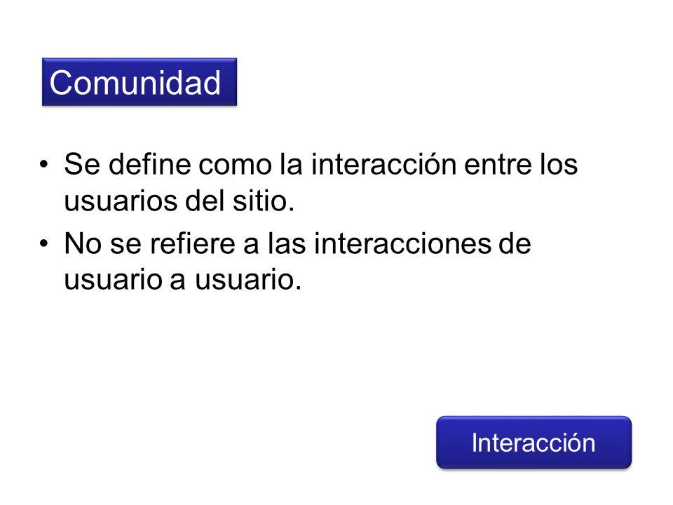 Comunidad Interacción Se define como la interacción entre los usuarios del sitio. No se refiere a las interacciones de usuario a usuario.