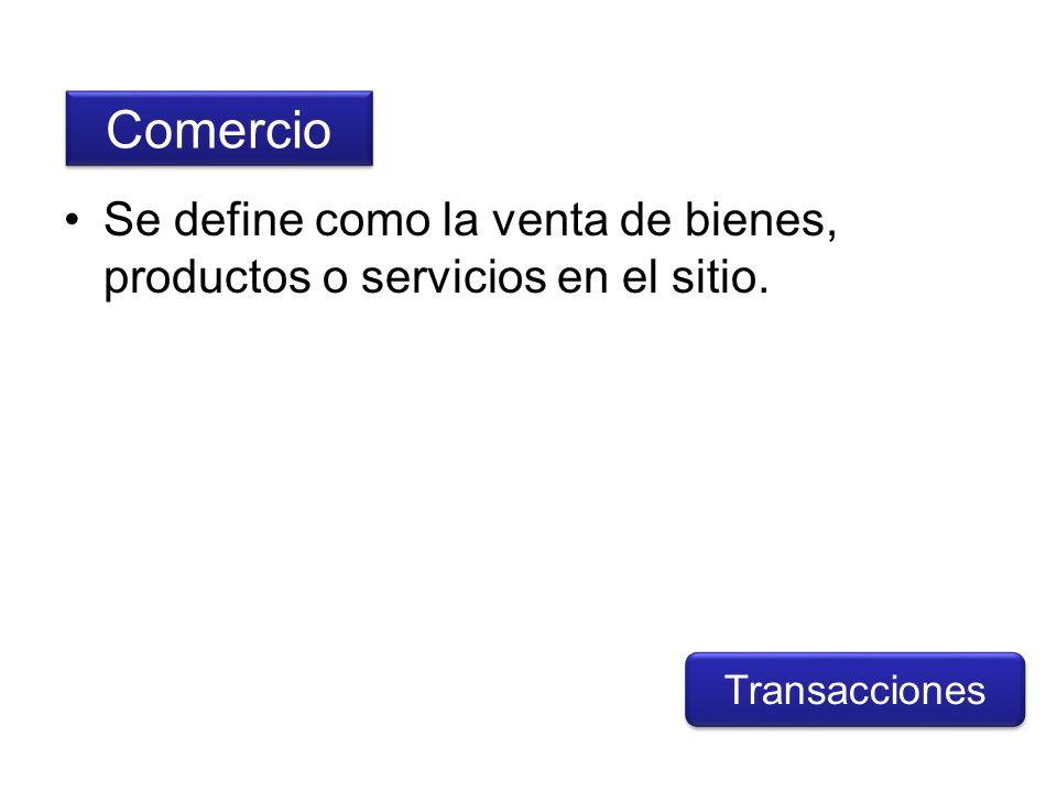 Se define como la venta de bienes, productos o servicios en el sitio. Comercio Transacciones