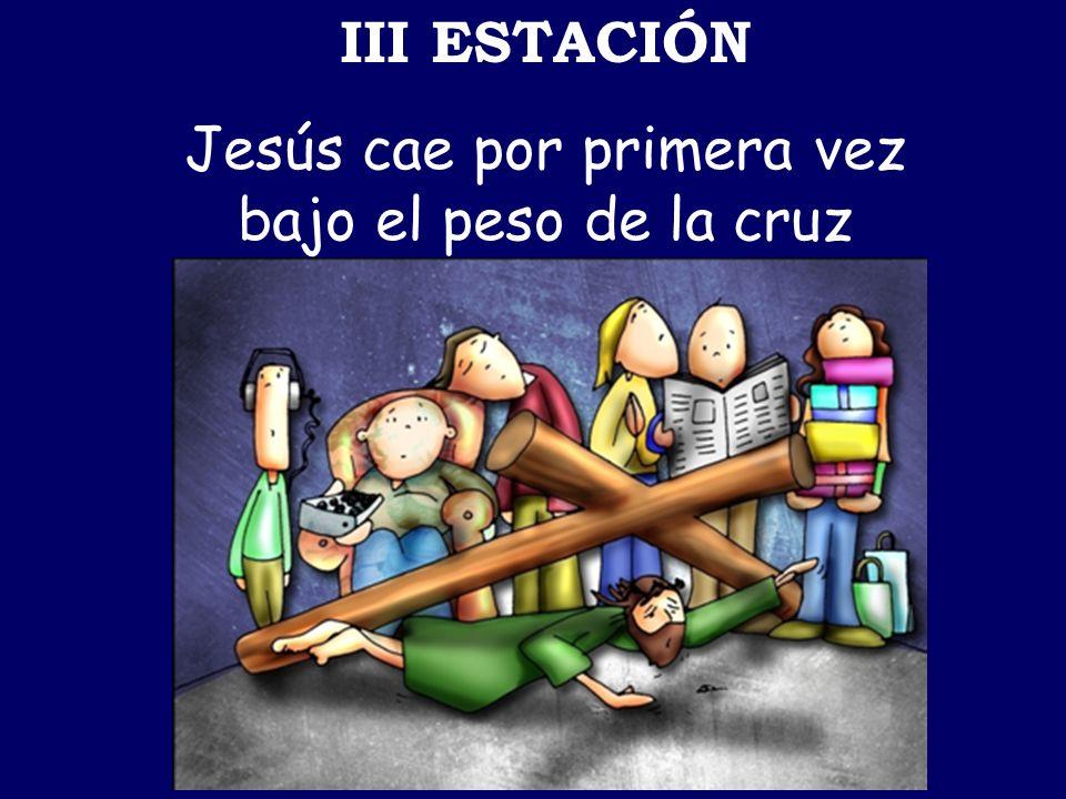 III ESTACIÓN Jesús cae por primera vez bajo el peso de la cruz